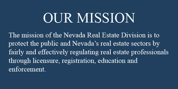 The mission of the Nevada Real Estate Division is to protect the public and Nevada's real estate sectors by fairly and effectively regulating real estate professionals through licensure, registration, education and enforcement.